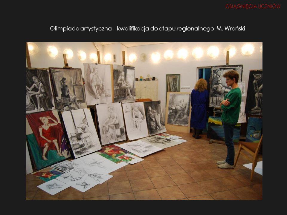 Olimpiada artystyczna – kwalifikacja do etapu regionalnego M. Wroński OSIĄGNIĘCIA UCZNIÓW