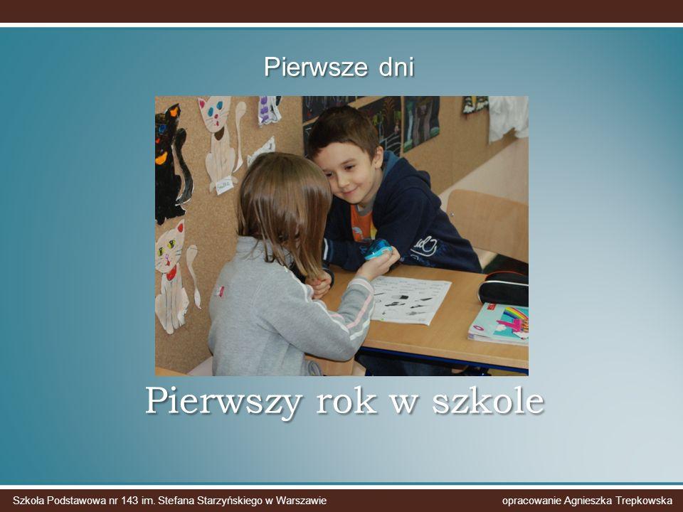 Pierwszy rok w szkole Pierwsze dni Szkoła Podstawowa nr 143 im. Stefana Starzyńskiego w Warszawie opracowanie Agnieszka Trepkowska