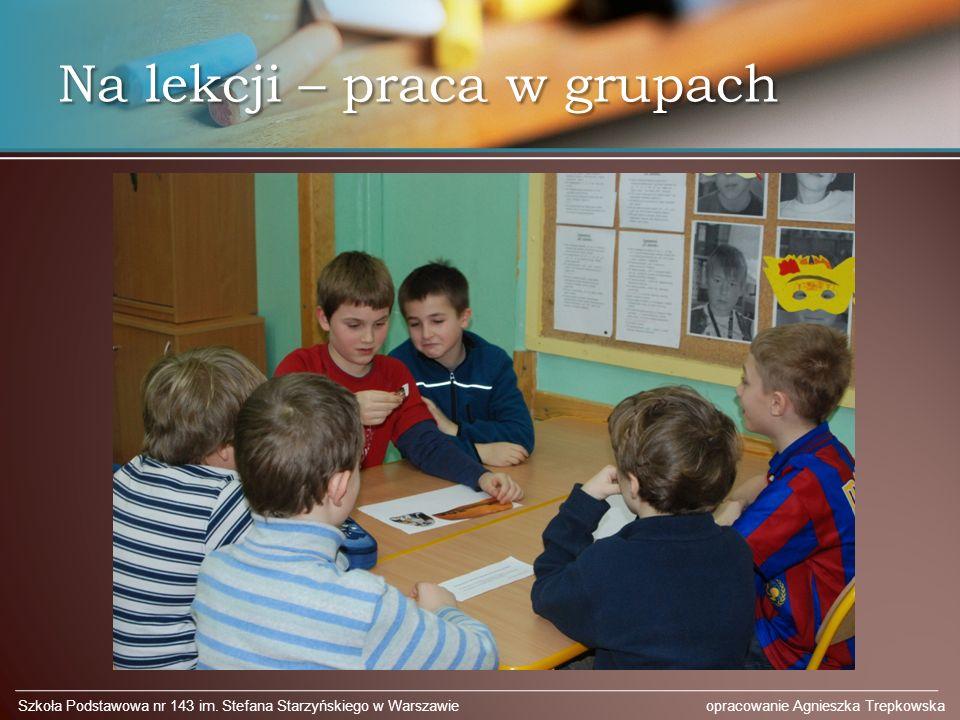 Na lekcji – praca w grupach Szkoła Podstawowa nr 143 im. Stefana Starzyńskiego w Warszawie opracowanie Agnieszka Trepkowska