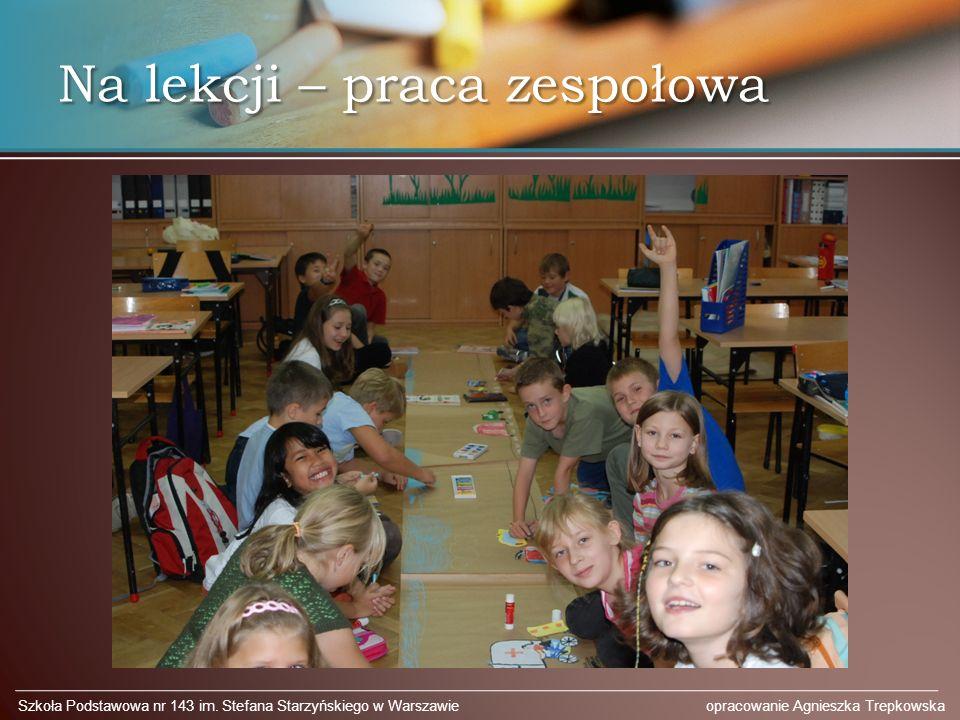 Na lekcji – praca zespołowa Szkoła Podstawowa nr 143 im. Stefana Starzyńskiego w Warszawie opracowanie Agnieszka Trepkowska