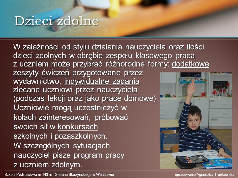Dzieci zdolne W zależności od stylu działania nauczyciela oraz ilości dzieci zdolnych w obrębie zespołu klasowego praca z uczniem może przybrać różnorodne formy: dodatkowe zeszyty ćwiczeń przygotowane przez wydawnictwo, indywidualne zadania zlecane uczniowi przez nauczyciela (podczas lekcji oraz jako prace domowe).