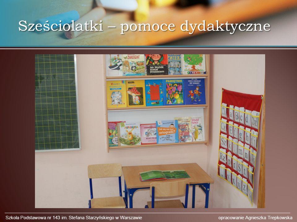 Sześciolatki – pomoce dydaktyczne Szkoła Podstawowa nr 143 im. Stefana Starzyńskiego w Warszawie opracowanie Agnieszka Trepkowska