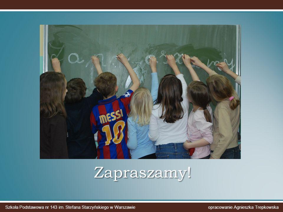 Zapraszamy! Szkoła Podstawowa nr 143 im. Stefana Starzyńskiego w Warszawie opracowanie Agnieszka Trepkowska