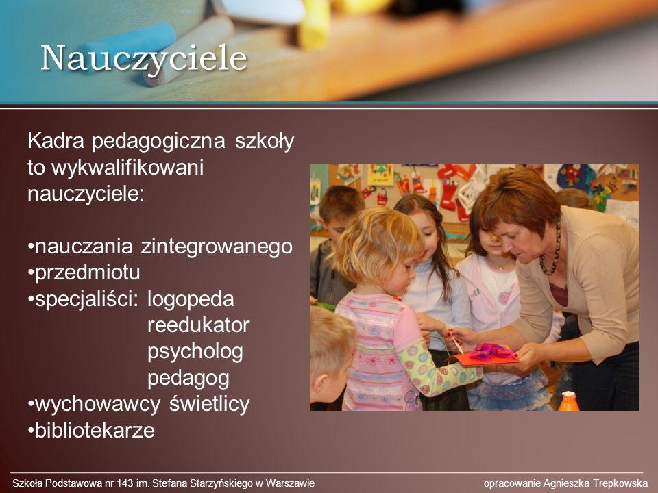 Nauczyciele Szkoła Podstawowa nr 143 im. Stefana Starzyńskiego w Warszawie opracowanie Agnieszka Trepkowska Kadra pedagogiczna szkoły to wykwalifikowa
