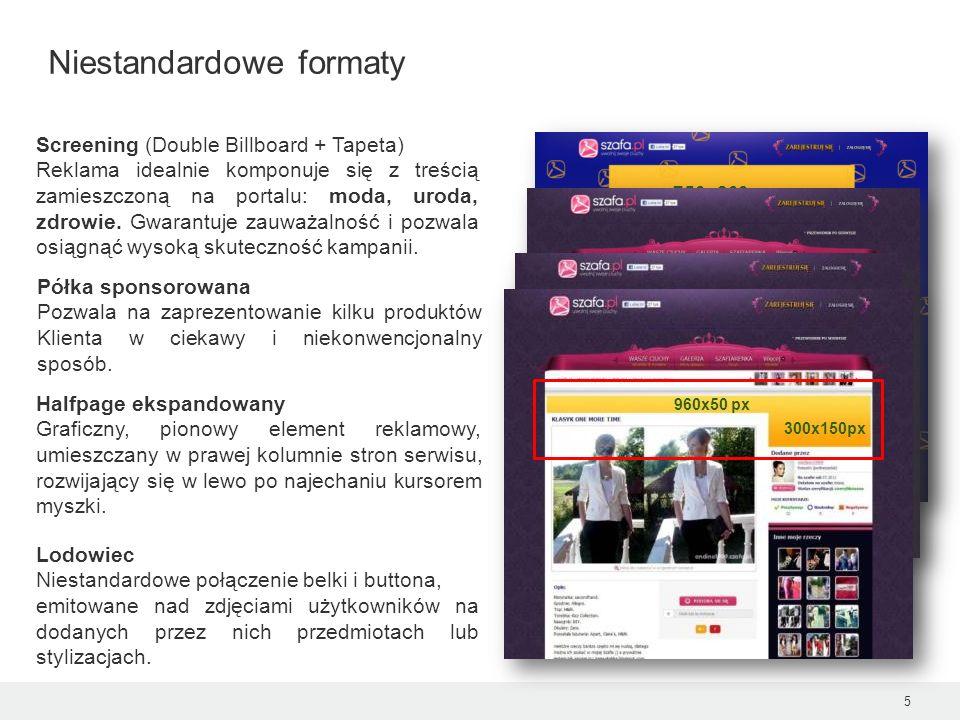 5 Niestandardowe formaty 750x200 px Screening (Double Billboard + Tapeta) Reklama idealnie komponuje się z treścią zamieszczoną na portalu: moda, urod