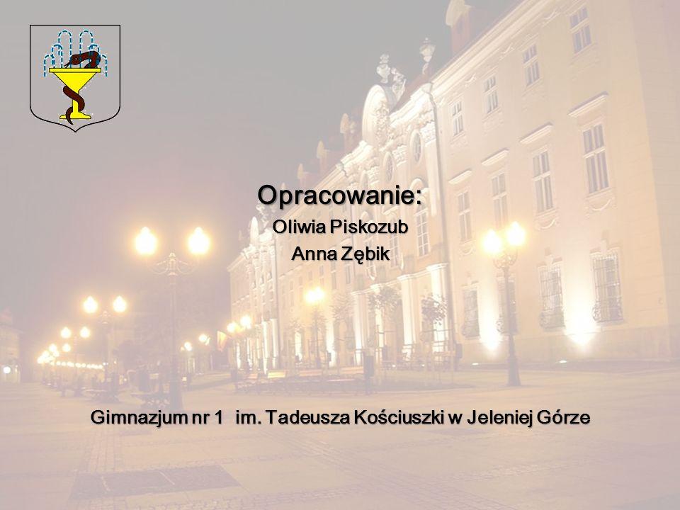 Opracowanie: Oliwia Piskozub Anna Zębik Gimnazjum nr 1 im. Tadeusza Kościuszki w Jeleniej Górze