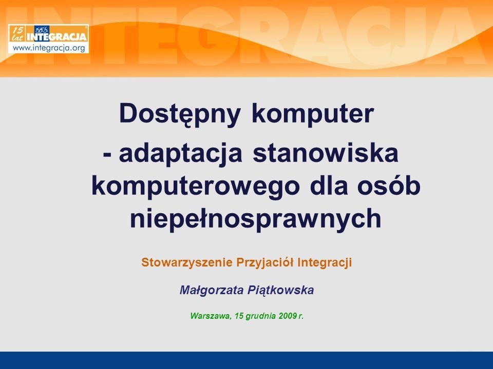 Dostępny komputer - adaptacja stanowiska komputerowego dla osób niepełnosprawnych Stowarzyszenie Przyjaciół Integracji Małgorzata Piątkowska Warszawa,