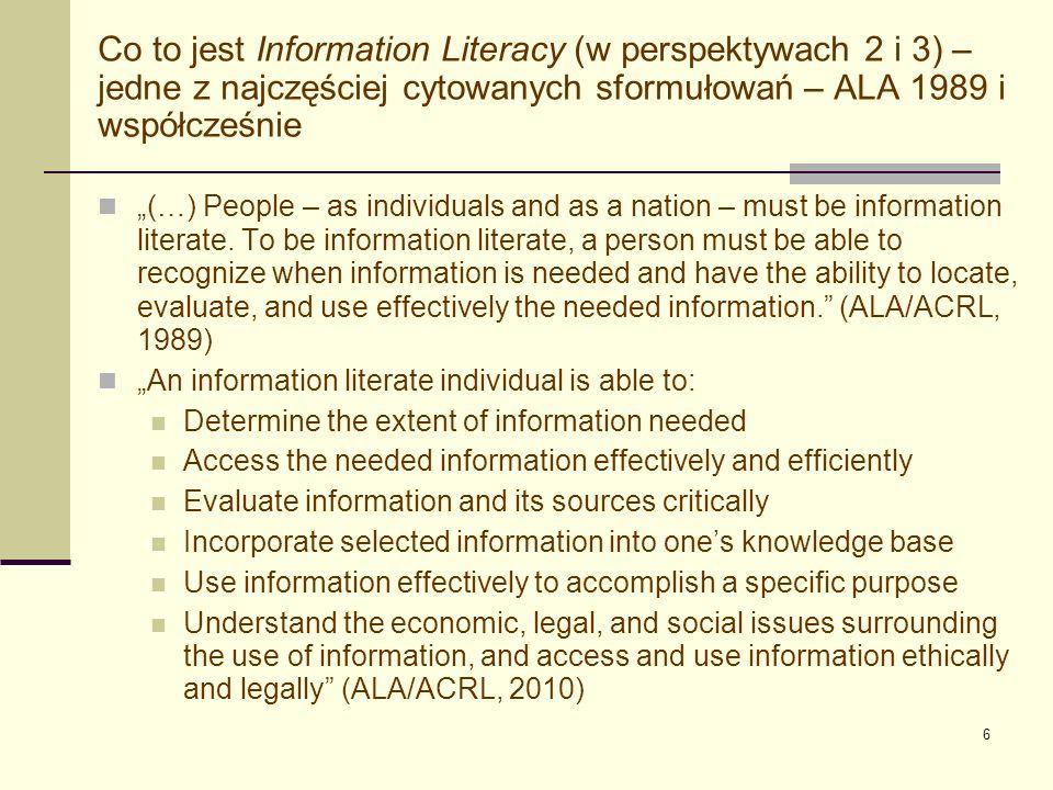 7 Information Literacy w społeczeństwie obywatelskim / wiedzy Information Literacy jako zjawisko społeczne (perspektywa 2), a zwłaszcza jako cecha poszczególnych ludzi (czyli system wiedzy, umiejętności i kompetencji informacyjnych) (perspektywa 3) jest niezbędne dla: efektywnego funkcjonowania jednostki w dzisiejszym społeczeństwie obywatelskim / wiedzy udanej działalności gospodarczej (biznes, firmy) rozwoju regionów i społeczności lokalnych pomyślności całych narodów / państw (ALA/ACRL, 2010), (Alexandria Proclamation, 2005), (Corrall, 2008, s.
