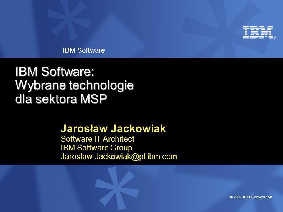 IBM Software © 2007 IBM Corporation Dlaczego IBM Software Produkty i rozwiązania IBM Software pomagają klientom być bardziej innowacyjnym i elastycznym, poprzez lepsze wykorzystanie istniejących zasobów i kontrolowanie kosztów inwestycji informatycznych.