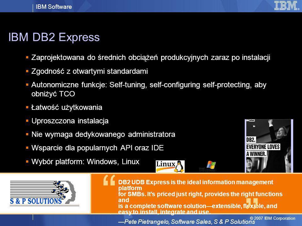 IBM Software © 2007 IBM Corporation IBM DB2 Express Zaprojektowana do średnich obciążeń produkcyjnych zaraz po instalacji Zgodność z otwartymi standar