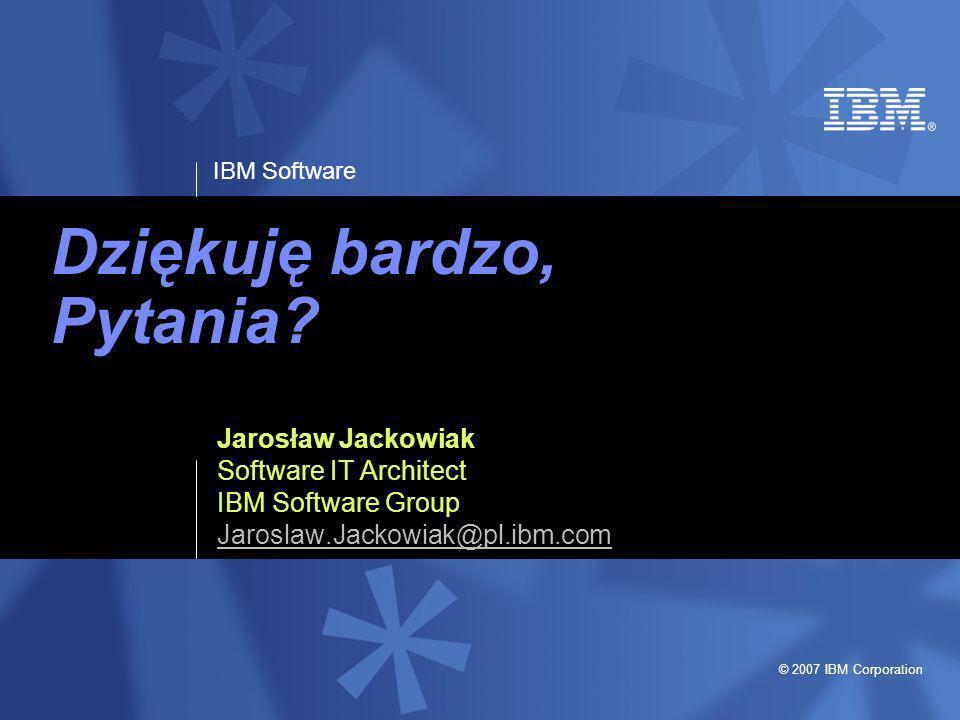 IBM Software © 2007 IBM Corporation Dziękuję bardzo, Pytania? Jarosław Jackowiak Software IT Architect IBM Software Group Jaroslaw.Jackowiak@pl.ibm.co