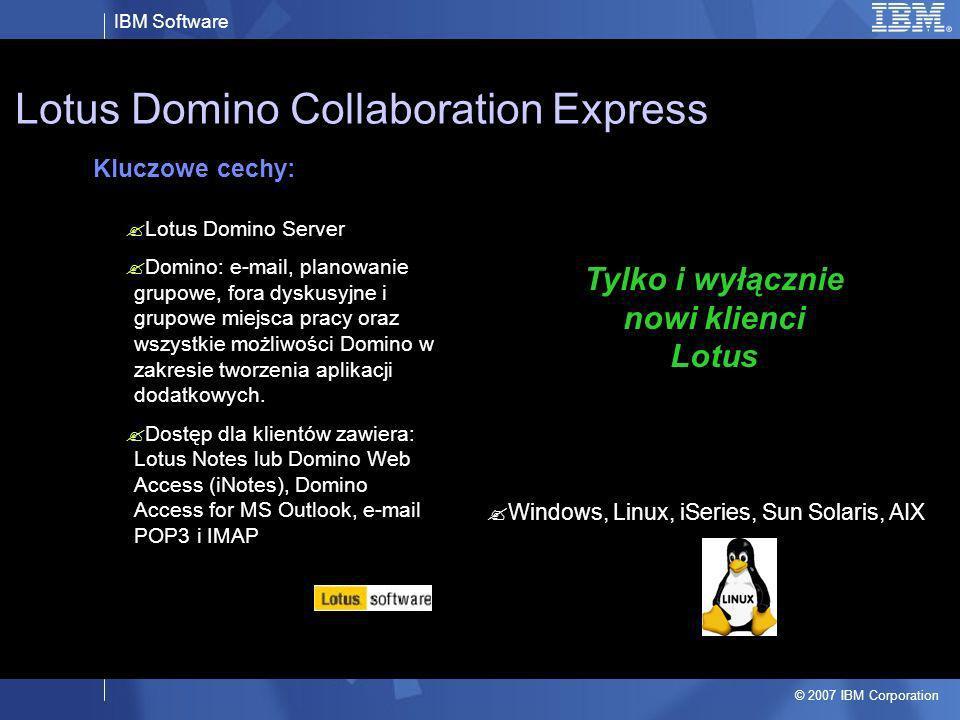 IBM Software © 2007 IBM Corporation Windows, Linux, iSeries, Sun Solaris, AIX, OS/400, zOS Lotus Domino Messaging Express Kluczowe cechy: Lotus Domino Mess Server Domino: e-mail, planowanie grupowe, fora dyskusyjne i grupowe miejsca pracy Zintegrowany Instant Messaging Dostęp dla klientów zawiera: Lotus Notes lub Domino Web Access (iNotes), Domino Access for MS Outlook, e-mail POP3 i IMAP Messaging Serwer Mailowy bez aplikacji Domino