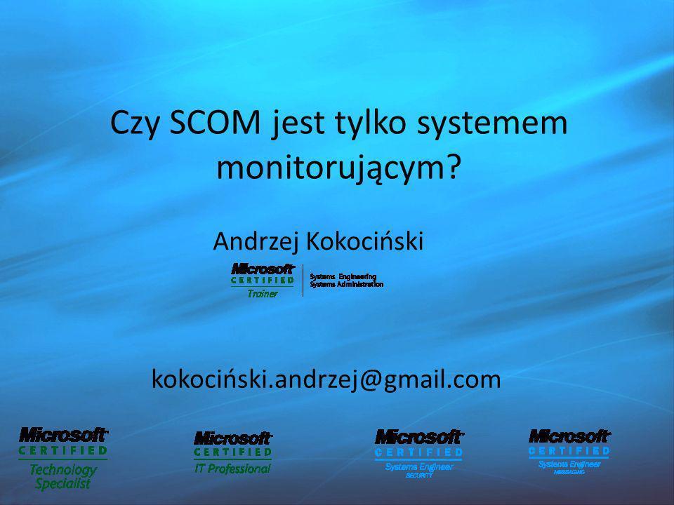 Czy SCOM jest tylko systemem monitorującym? Andrzej Kokociński kokociński.andrzej@gmail.com