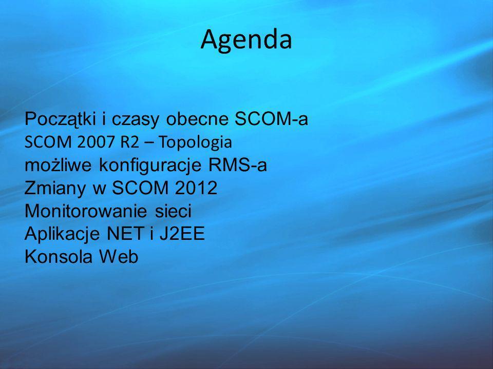Agenda Początki i czasy obecne SCOM-a SCOM 2007 R2 – Topologia możliwe konfiguracje RMS-a Zmiany w SCOM 2012 Monitorowanie sieci Aplikacje NET i J2EE Konsola Web