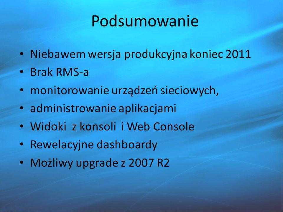Podsumowanie Niebawem wersja produkcyjna koniec 2011 Brak RMS-a monitorowanie urządzeń sieciowych, administrowanie aplikacjami Widoki z konsoli i Web Console Rewelacyjne dashboardy Możliwy upgrade z 2007 R2