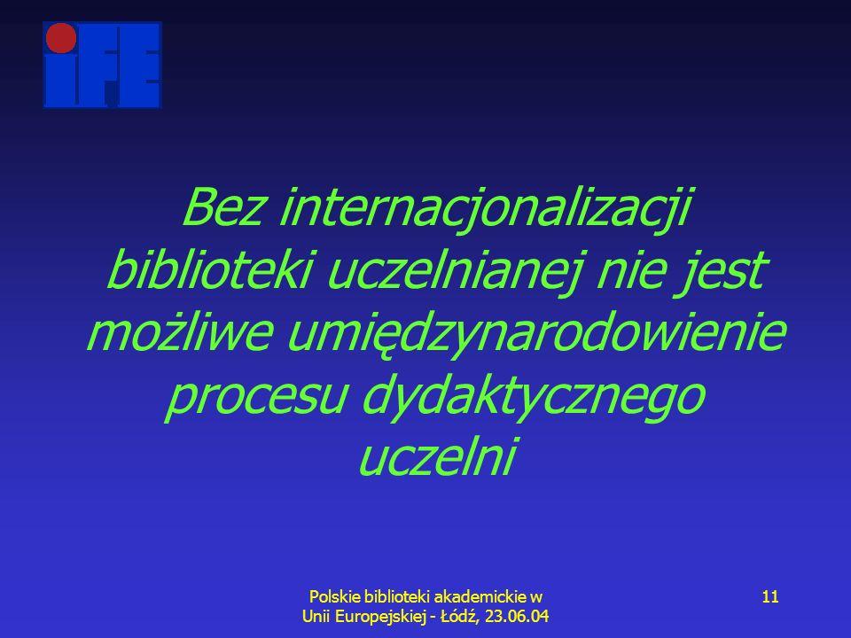 Polskie biblioteki akademickie w Unii Europejskiej - Łódź, 23.06.04 11 Bez internacjonalizacji biblioteki uczelnianej nie jest możliwe umiędzynarodowienie procesu dydaktycznego uczelni