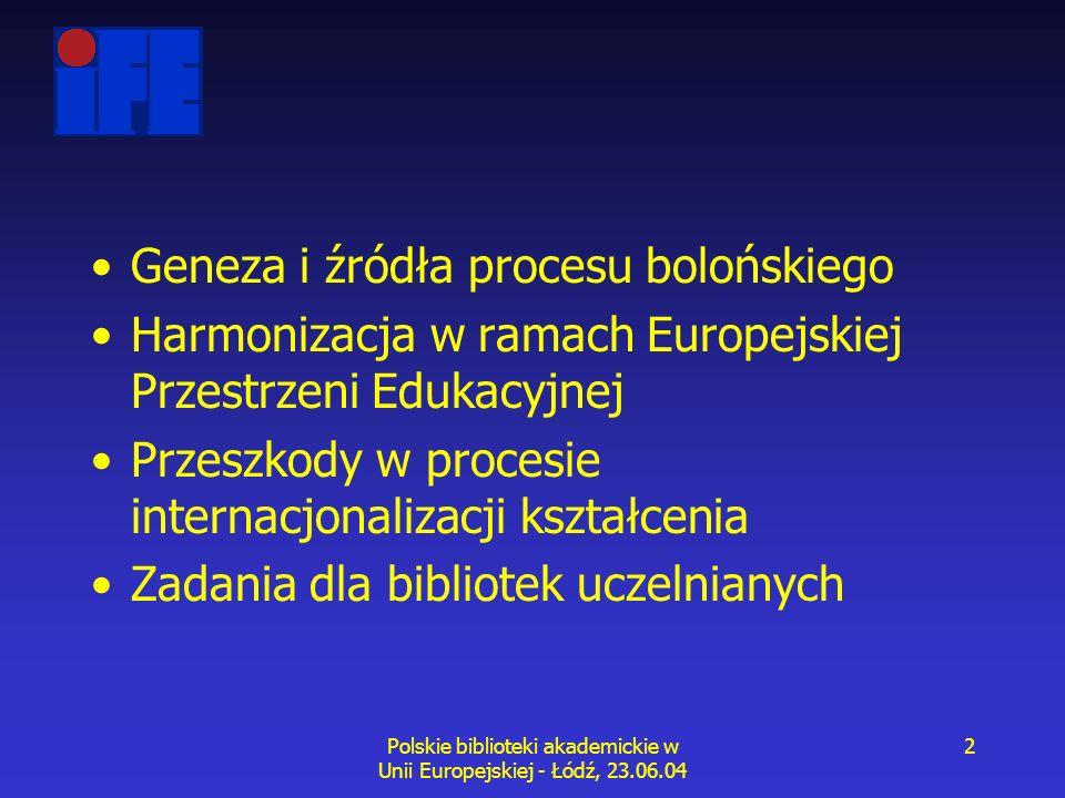 Polskie biblioteki akademickie w Unii Europejskiej - Łódź, 23.06.04 2 Geneza i źródła procesu bolońskiego Harmonizacja w ramach Europejskiej Przestrzeni Edukacyjnej Przeszkody w procesie internacjonalizacji kształcenia Zadania dla bibliotek uczelnianych