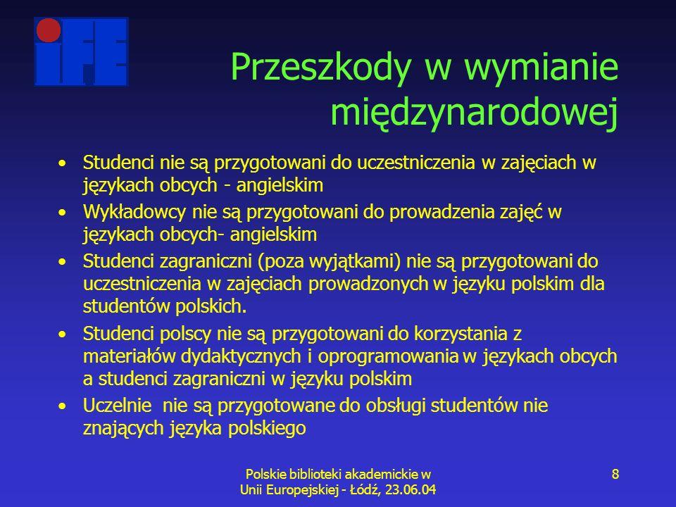 Polskie biblioteki akademickie w Unii Europejskiej - Łódź, 23.06.04 8 Przeszkody w wymianie międzynarodowej Studenci nie są przygotowani do uczestniczenia w zajęciach w językach obcych - angielskim Wykładowcy nie są przygotowani do prowadzenia zajęć w językach obcych- angielskim Studenci zagraniczni (poza wyjątkami) nie są przygotowani do uczestniczenia w zajęciach prowadzonych w języku polskim dla studentów polskich.