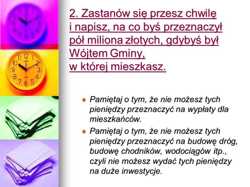 2. Zastanów się przesz chwilę i napisz, na co byś przeznaczył pół miliona złotych, gdybyś był Wójtem Gminy, w której mieszkasz. Pamiętaj o tym, że nie