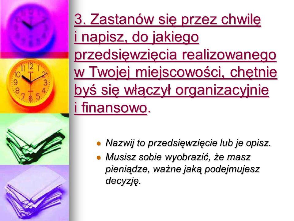 3. Zastanów się przez chwilę i napisz, do jakiego przedsięwzięcia realizowanego w Twojej miejscowości, chętnie byś się włączył organizacyjnie i finans