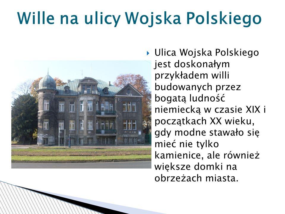 Ulica Wojska Polskiego jest doskonałym przykładem willi budowanych przez bogatą ludność niemiecką w czasie XIX i początkach XX wieku, gdy modne stawało się mieć nie tylko kamienice, ale również większe domki na obrzeżach miasta.
