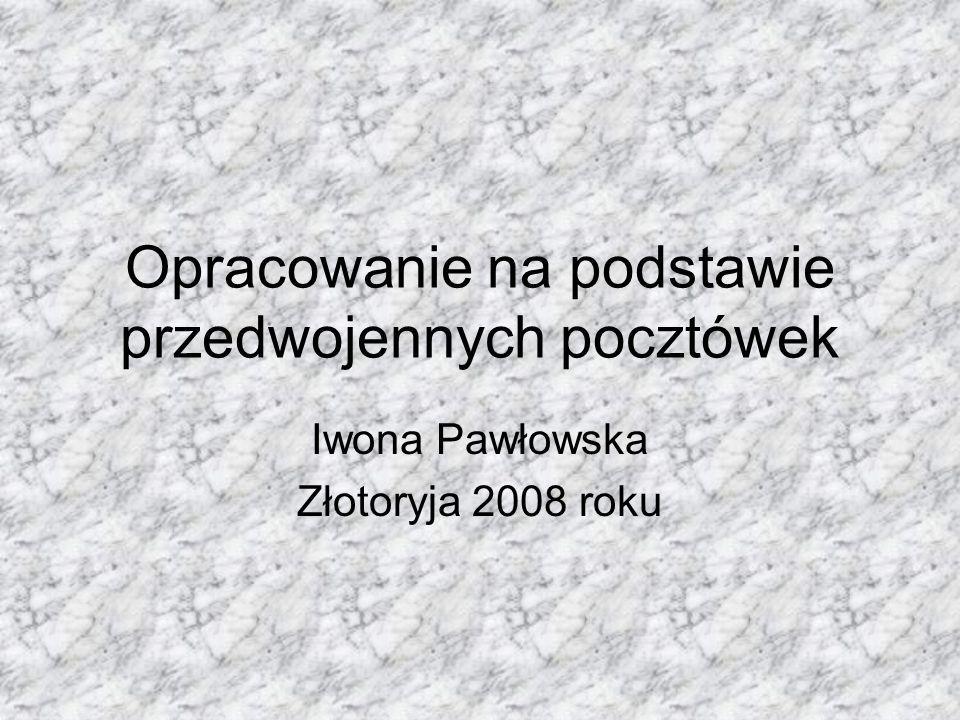 Opracowanie na podstawie przedwojennych pocztówek Iwona Pawłowska Złotoryja 2008 roku