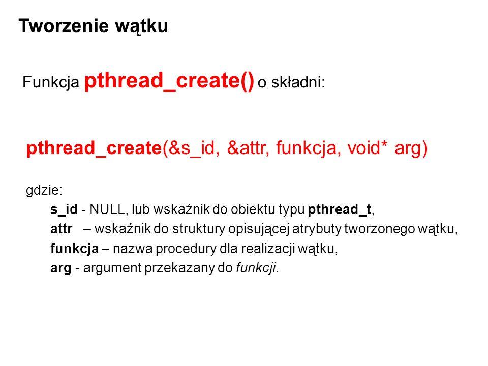 #include void* drugi(void* arg) { /* Procedura wykonywana przez watek */ pthread_t id; id = pthread_self(); printf( Drugi: %u\n ,id); return NULL; } int main(int argc, char* argv[]) { pthread_t id; /* Identyfikator tego watku*/ pthread_t drugi_id; /* identyfikator tworzonego watku */ pthread_attr_t attr; /* Atrybuty watku */ /* Inicjalizuje strukture z atrybutami*/ pthread_attr_init( &attr ); /* Utworzenie watku - drugi to nazwa funkcji, ktora bedzie watkiem - funkcja drugi()*/ pthread_create(&drugi_id, &attr, drugi, NULL); /* Wyswietl identyfikator */ id = pthread_self(); printf( Glówny: %u\n , id); /* Czekaj na zakonczenie watku*/ pthread_join(drugi_id, NULL); return 0; }