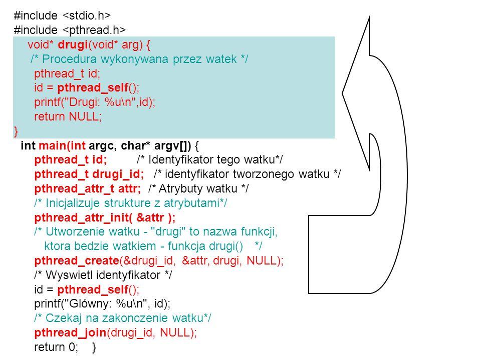 #include void* drugi(void* arg) { pthread_t id; pthread_t main_id; id = pthread_self(); main_id = (int) arg; printf( Drugi: %u\n ,id); printf( A to id ojca: %u\n , main_id); return NULL; } int main(){ pthread_t id; /* Identyfikator tego watku*/ pthread_t drugi_id; /* identyfikator tworzonego watku */ pthread_attr_t attr; /* Atrybuty watku */ pthread_attr_init( &attr ); /* Utworz nowy watek i przekaz id jako argument */ pthread_create(&drugi_id, &attr, drugi, (void*) id); /* Czekaj na zakonczenie watku drugi */ printf( id drugiego: %u\n ,drugi_id); return 0; } Przekazywanie argumentu liczbowego do wątku poprzez argument arg Pierwszy: 1 Drugi: 2 A to id ojca: 1 id drugiego: 2 tu: przekazanie id wątku głównego