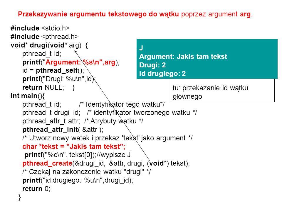 #include void* drugi(void* arg) { pthread_t id; printf( Argument: %s\n ,arg); id = pthread_self(); printf( Drugi: %u\n ,id); return NULL; } int main(){ pthread_t id; /* Identyfikator tego watku*/ pthread_t drugi_id; /* identyfikator tworzonego watku */ pthread_attr_t attr; /* Atrybuty watku */ pthread_attr_init( &attr ); /* Utworz nowy watek i przekaz tekst jako argument */ char *tekst = Jakis tam tekst ; printf( %c\n , tekst[0]);//wypisze J pthread_create(&drugi_id, &attr, drugi, (void*) tekst); /* Czekaj na zakonczenie watku drugi */ printf( id drugiego: %u\n ,drugi_id); return 0; } Przekazywanie argumentu tekstowego do wątku poprzez argument arg.