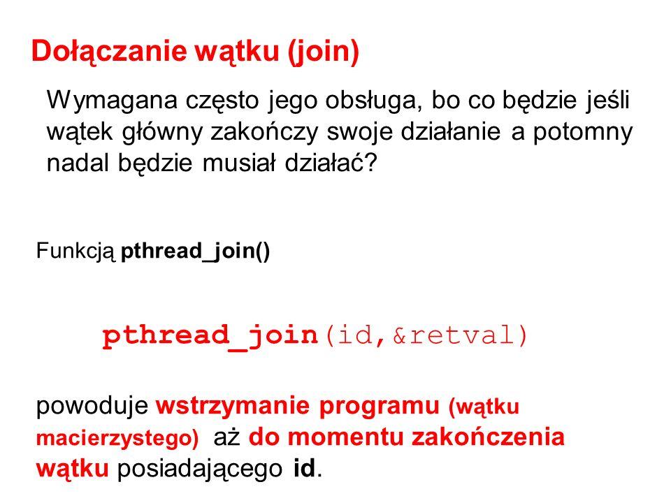 void* drugi(void* arg) { int i; for(i=0;i<4;i++) { printf( Drugi i: %d\n ,i); sleep(1); } return NULL; } Dłuższe działanie procedury obsługi wątku … pthread_create(&drugi_id, &attr, drugi, 10 ); pthread_join(drugi_id, &retval); printf( Koniec \n ); return 0; } Drugi i: 0 Drugi i: 1 Drugi i: 2 Drugi i: 3 Koniec Drugi i: 0 Koniec … pthread_create(&drugi_id, &attr, drugi, 10 ); printf( Koniec \n ); return 0; bez join niedokończony wątek