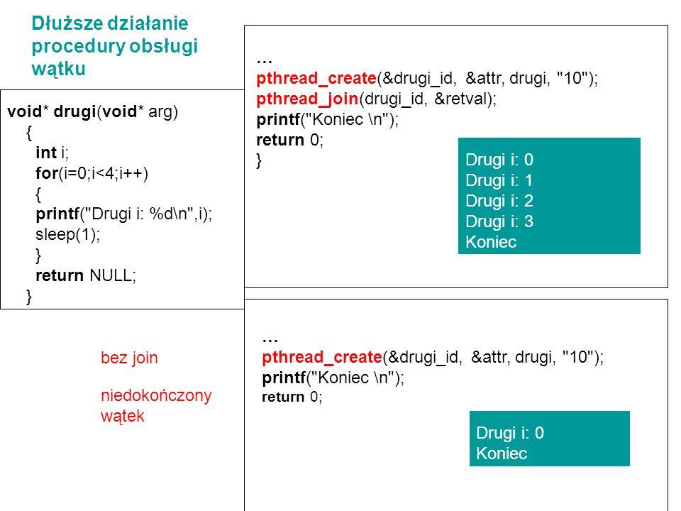 void* drugi(void* arg) { int i; for(i=0;i<4;i++) { printf( Drugi i: %d\n ,i); sleep(1); } return NULL; } Dłuższe działanie procedury obsługi wątku pthread_create (&drugi_id, &attr, drugi, 10 ); printf( AKCJA 1\n ); pthread_join(drugi_id, NULL); printf( AKCJA 2\n ); printf( AKCJA 3\n ); return 0; Drugi i: 0 AKCJA 1 Drugi i: 1 Drugi i: 2 Drugi i: 3 AKCJA 2 AKCJA 3 Drugi i: 0 AKCJA 1 AKCJA 2 Drugi i: 1 Drugi i: 2 Drugi i: 3 AKCJA 3 pthread_create (&drugi_id, &attr, drugi, 10 ); printf( AKCJA 1\n ); printf( AKCJA 2\n ); pthread_join(drugi_id, NULL); printf( AKCJA 3\n ); return 0; WYBÓR MIEJSCA DOŁĄCZENIA