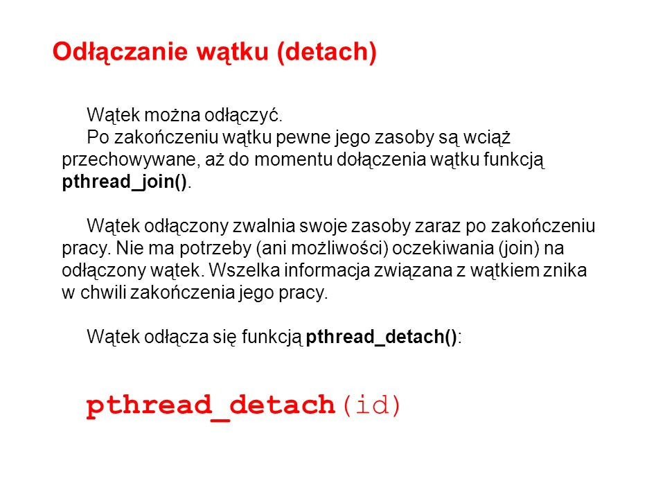 void* drugi(void* arg) { printf( Drugi\n ); return NULL; } Procedura obsługi wątku pthread_create(&drugi_id, &attr, drugi, NULL); int i; for(i=0;i<4;i++) { printf( Glowny i: %d\n ,i); sleep(1); } printf( drugi_id:%d\n ,drugi_id); pthread_detach(drugi_id); printf( AKCJA \n ); pthread_create(&drugi_id2, &attr,drugi,NULL ); printf( drugi_id2:%d\n ,drugi_id2); Drugi Glowny i: 0 Glowny i: 1 Glowny i: 2 Glowny i: 3 drugi_id:2 AKCJA Drugi drugi_id2:2 Drugi Glowny i: 0 Glowny i: 1 Glowny i: 2 Glowny i: 3 drugi_id:2 AKCJA Drugi drugi_id2:3 pthread_create(&drugi_id, &attr, drugi, NULL); int i; for(i=0;i<4;i++) { printf( Glowny i: %d\n ,i); sleep(1); } printf( drugi_id:%d\n ,drugi_id); printf( AKCJA \n ); pthread_create(&drugi_id2, &attr, drugi, NULL ); printf( drugi_id2:%d\n ,drugi_id2); DETACH bez detach – mimo że wątek zakończył działanie to pamięta swoje id