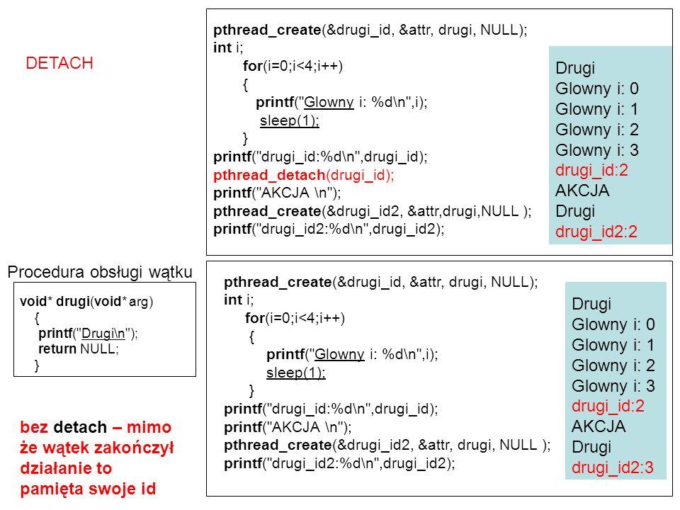 Współbieżna praca dwóch wątków #include void* drugi(void* arg) { int i; pthread_t id; id = pthread_self(); for( i=0; i<10; i++) { printf( \t\t\tDrugi: %ld\n ,(long int)id); sleep(1); } return NULL; } int main(int argc, char* argv[]) { int i; /* Zmienna licznikowa dla petli */ pthread_t id; /* Identyfikator tego watku*/ pthread_t drugi_id; /* identyfikator tworzonego watku */ pthread_attr_t attr; /* Atrybuty watku */ pthread_attr_init( &attr ); pthread_create(&drugi_id, &attr, drugi, NULL); id = pthread_self(); for( i=0; i<5; i++) { printf( Glowny: %ld\n ,(long int)id); sleep(2); } pthread_join(drugi_id, NULL); return 0; } Drugi: 2 Glowny: 1 Drugi: 2 Glowny: 1 Drugi: 2 Glowny: 1 Drugi: 2 Glowny: 1 Drugi: 2 Glowny: 1 Drugi: 2
