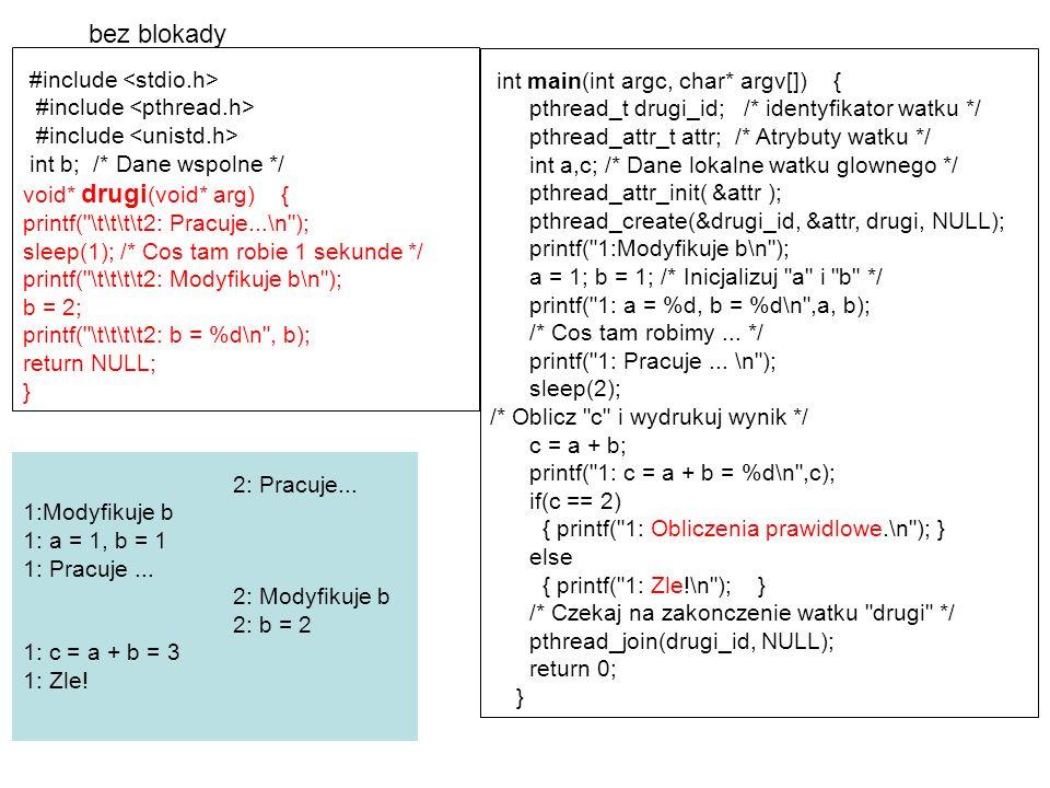 #include int b; /* Dane wspolne */ /* Mutex chroniacy dane wspolne */ pthread_mutex_t mutex_b = PTHREAD_MUTEX_INITIALIZER; /* Procedura wykonywana przez watek */ void* drugi (void* arg) { printf( \t\t\t\t2: Pracuje...\n ); sleep(1); /* Cos tam robie przez sekunde */ /*Blokuj mutex */ pthread_mutex_lock(&mutex_b); printf( \t\t\t\t2: Modyfikuje b\n ); b = 2; printf( \t\t\t\t2: b = %d\n , b); pthread_mutex_unlock(&mutex_b); /* Odblokuj*/ return NULL; } int main (int argc, char* argv[]) { pthread_t drugi_id; /* identyfikator tworzonego watku */ pthread_attr_t attr; /* Atrybuty watku */ int a,c; /* Dane lokalne watku glownego */ pthread_attr_init( &attr ); pthread_create(&drugi_id, &attr, drugi, NULL); /* Inicjalizuj a */ printf( 1:Modyfikuje b\n ); a = 1; pthread_mutex_lock(&mutex_b); /* Blokuj mutex */ b = 1; printf( 1: a = %d, b = %d\n ,a, b); printf( 1: Pracuje...