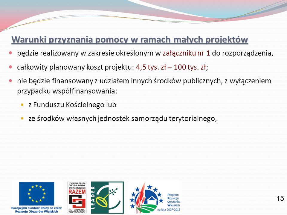 15 Warunki przyznania pomocy w ramach małych projektów będzie realizowany w zakresie określonym w załączniku nr 1 do rozporządzenia, całkowity planowany koszt projektu: 4,5 tys.
