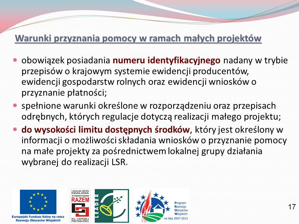 17 Warunki przyznania pomocy w ramach małych projektów obowiązek posiadania numeru identyfikacyjnego nadany w trybie przepisów o krajowym systemie ewidencji producentów, ewidencji gospodarstw rolnych oraz ewidencji wniosków o przyznanie płatności; spełnione warunki określone w rozporządzeniu oraz przepisach odrębnych, których regulacje dotyczą realizacji małego projektu; do wysokości limitu dostępnych środków, który jest określony w informacji o możliwości składania wniosków o przyznanie pomocy na małe projekty za pośrednictwem lokalnej grupy działania wybranej do realizacji LSR.