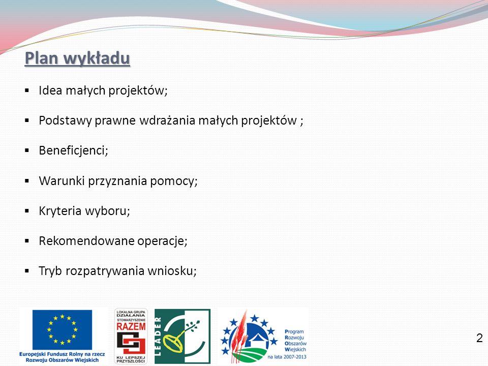 2 Plan wykładu Idea małych projektów; Podstawy prawne wdrażania małych projektów ; Beneficjenci; Warunki przyznania pomocy; Kryteria wyboru; Rekomendowane operacje; Tryb rozpatrywania wniosku;