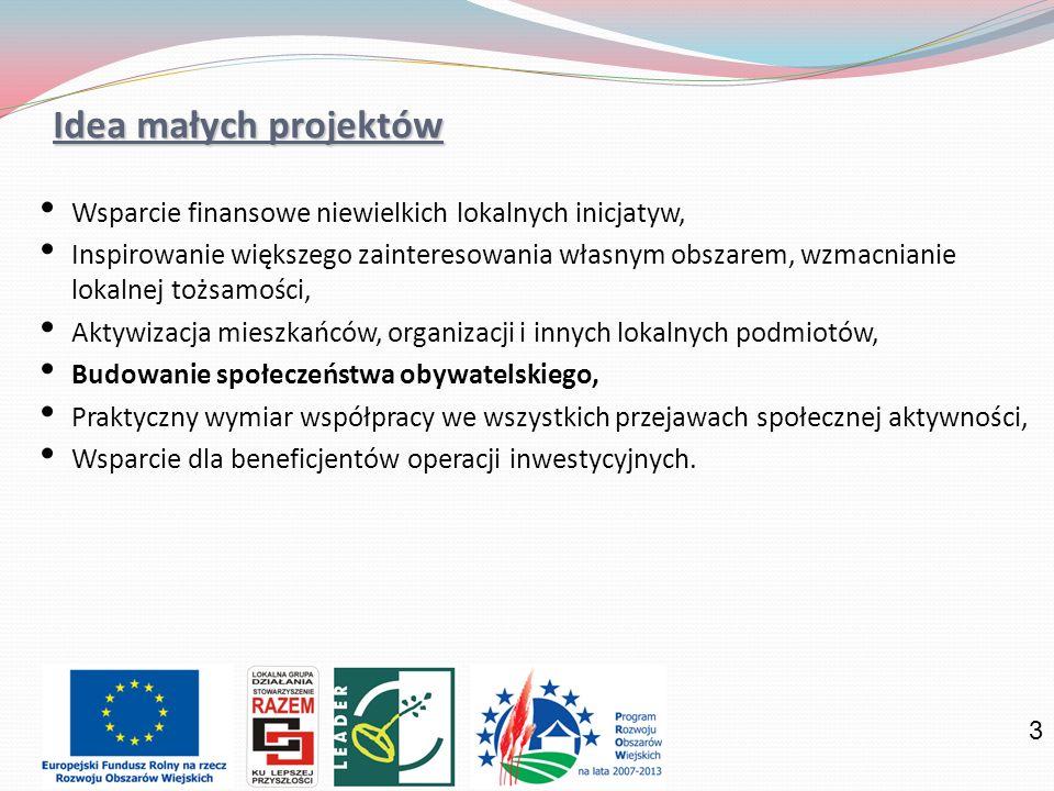 3 Idea małych projektów Wsparcie finansowe niewielkich lokalnych inicjatyw, Inspirowanie większego zainteresowania własnym obszarem, wzmacnianie lokalnej tożsamości, Aktywizacja mieszkańców, organizacji i innych lokalnych podmiotów, Budowanie społeczeństwa obywatelskiego, Praktyczny wymiar współpracy we wszystkich przejawach społecznej aktywności, Wsparcie dla beneficjentów operacji inwestycyjnych.