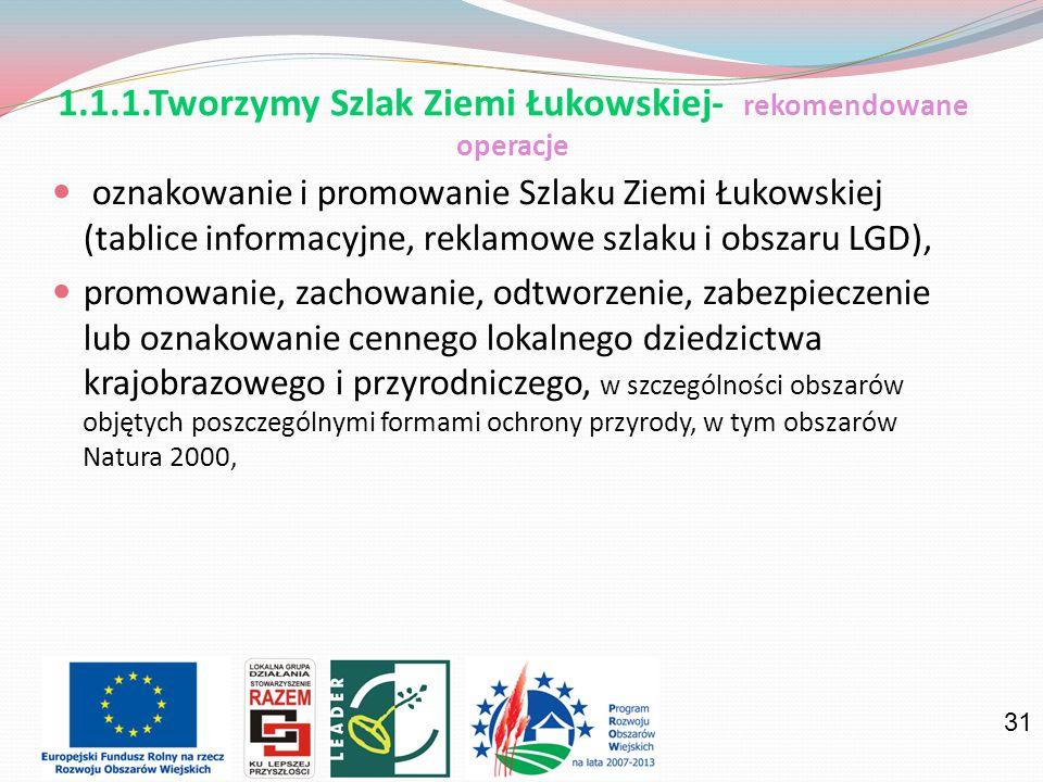 31 oznakowanie i promowanie Szlaku Ziemi Łukowskiej (tablice informacyjne, reklamowe szlaku i obszaru LGD), promowanie, zachowanie, odtworzenie, zabezpieczenie lub oznakowanie cennego lokalnego dziedzictwa krajobrazowego i przyrodniczego, w szczególności obszarów objętych poszczególnymi formami ochrony przyrody, w tym obszarów Natura 2000, 1.1.1.Tworzymy Szlak Ziemi Łukowskiej- rekomendowane operacje