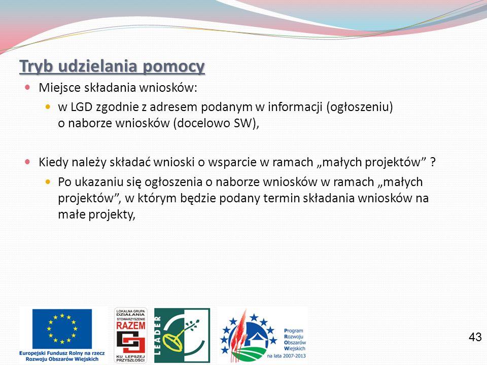 43 Tryb udzielania pomocy Miejsce składania wniosków: w LGD zgodnie z adresem podanym w informacji (ogłoszeniu) o naborze wniosków (docelowo SW), Kiedy należy składać wnioski o wsparcie w ramach małych projektów .