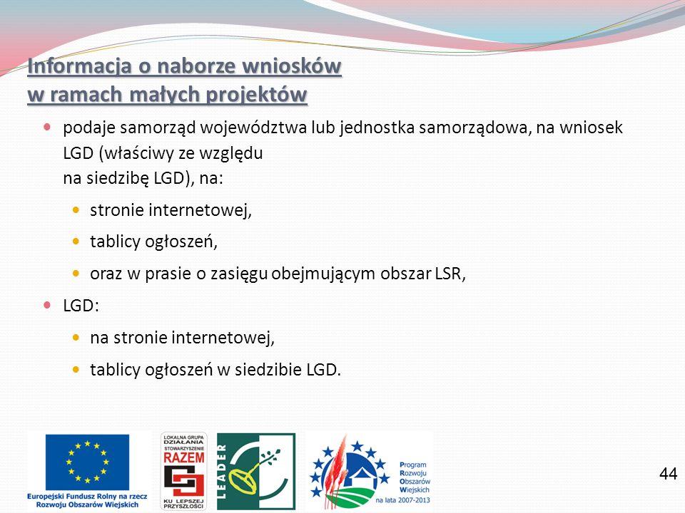 44 Informacja o naborze wniosków w ramach małych projektów podaje samorząd województwa lub jednostka samorządowa, na wniosek LGD (właściwy ze względu na siedzibę LGD), na: stronie internetowej, tablicy ogłoszeń, oraz w prasie o zasięgu obejmującym obszar LSR, LGD: na stronie internetowej, tablicy ogłoszeń w siedzibie LGD.