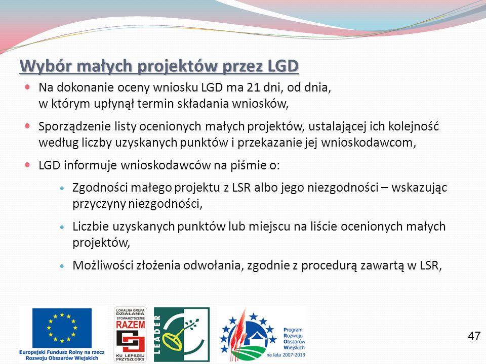 47 Wybór małych projektów przez LGD Na dokonanie oceny wniosku LGD ma 21 dni, od dnia, w którym upłynął termin składania wniosków, Sporządzenie listy ocenionych małych projektów, ustalającej ich kolejność według liczby uzyskanych punktów i przekazanie jej wnioskodawcom, LGD informuje wnioskodawców na piśmie o: Zgodności małego projektu z LSR albo jego niezgodności – wskazując przyczyny niezgodności, Liczbie uzyskanych punktów lub miejscu na liście ocenionych małych projektów, Możliwości złożenia odwołania, zgodnie z procedurą zawartą w LSR,