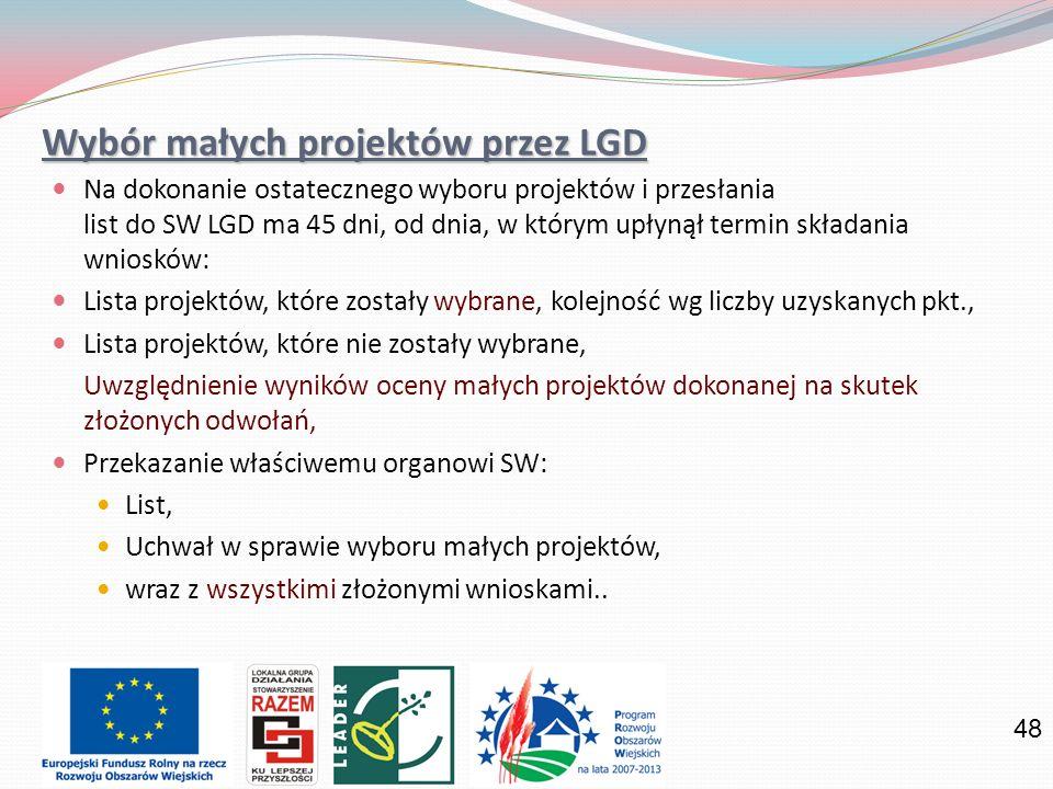 48 Wybór małych projektów przez LGD Na dokonanie ostatecznego wyboru projektów i przesłania list do SW LGD ma 45 dni, od dnia, w którym upłynął termin składania wniosków: Lista projektów, które zostały wybrane, kolejność wg liczby uzyskanych pkt., Lista projektów, które nie zostały wybrane, Uwzględnienie wyników oceny małych projektów dokonanej na skutek złożonych odwołań, Przekazanie właściwemu organowi SW: List, Uchwał w sprawie wyboru małych projektów, wraz z wszystkimi złożonymi wnioskami..