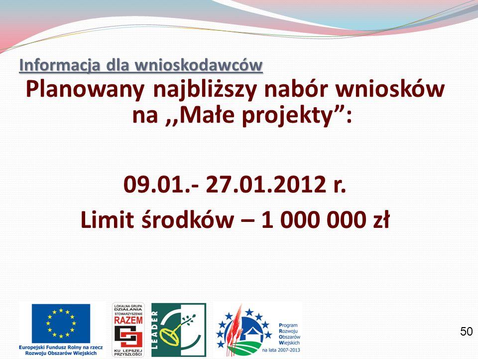 50 Informacja dla wnioskodawców Planowany najbliższy nabór wniosków na,,Małe projekty: 09.01.- 27.01.2012 r. Limit środków – 1 000 000 zł