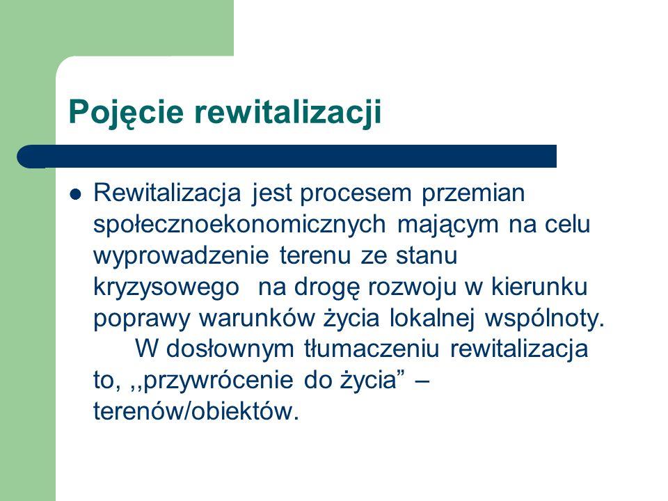 Pojęcie rewitalizacji Rewitalizacja jest procesem przemian społecznoekonomicznych mającym na celu wyprowadzenie terenu ze stanu kryzysowego na drogę r