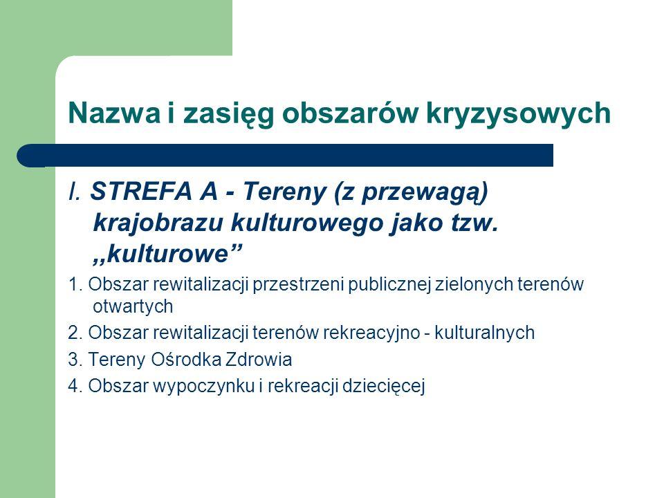 Nazwa i zasięg obszarów kryzysowych I. STREFA A - Tereny (z przewagą) krajobrazu kulturowego jako tzw.,,kulturowe 1. Obszar rewitalizacji przestrzeni