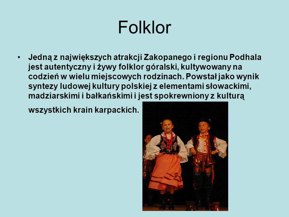 Folklor Jedną z największych atrakcji Zakopanego i regionu Podhala jest autentyczny i żywy folklor góralski, kultywowany na codzień w wielu miejscowyc