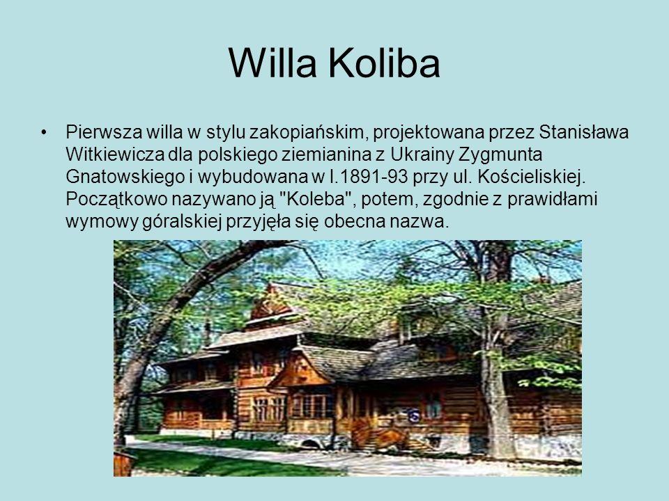 Willa Koliba Pierwsza willa w stylu zakopiańskim, projektowana przez Stanisława Witkiewicza dla polskiego ziemianina z Ukrainy Zygmunta Gnatowskiego i