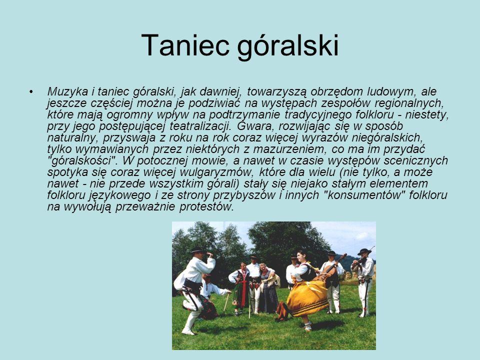 Taniec góralski Muzyka i taniec góralski, jak dawniej, towarzyszą obrzędom ludowym, ale jeszcze częściej można je podziwiać na występach zespołów regi