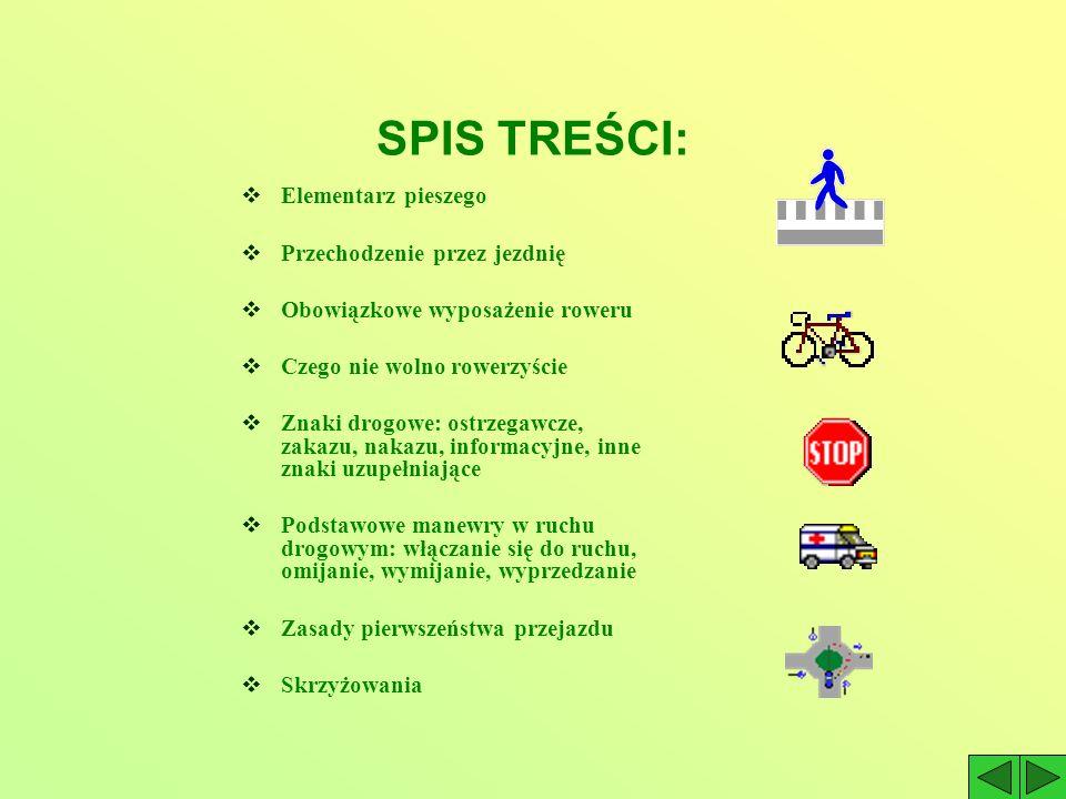 SPIS TREŚCI: Elementarz pieszego Przechodzenie przez jezdnię Obowiązkowe wyposażenie roweru Czego nie wolno rowerzyście Znaki drogowe: ostrzegawcze, zakazu, nakazu, informacyjne, inne znaki uzupełniające Podstawowe manewry w ruchu drogowym: włączanie się do ruchu, omijanie, wymijanie, wyprzedzanie Zasady pierwszeństwa przejazdu Skrzyżowania